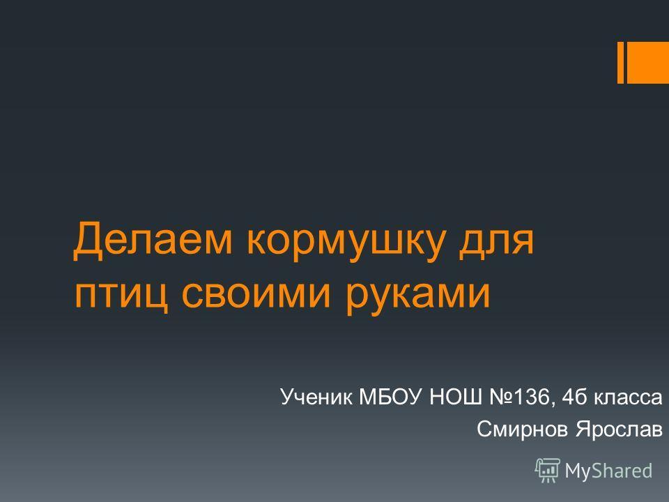 Делаем кормушку для птиц своими руками Ученик МБОУ НОШ 136, 4б класса Смирнов Ярослав