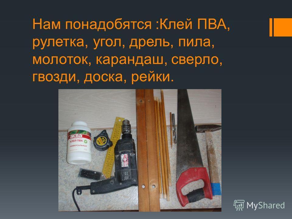 Нам понадобятся :Клей ПВА, рулетка, угол, дрель, пила, молоток, карандаш, сверло, гвозди, доска, рейки.
