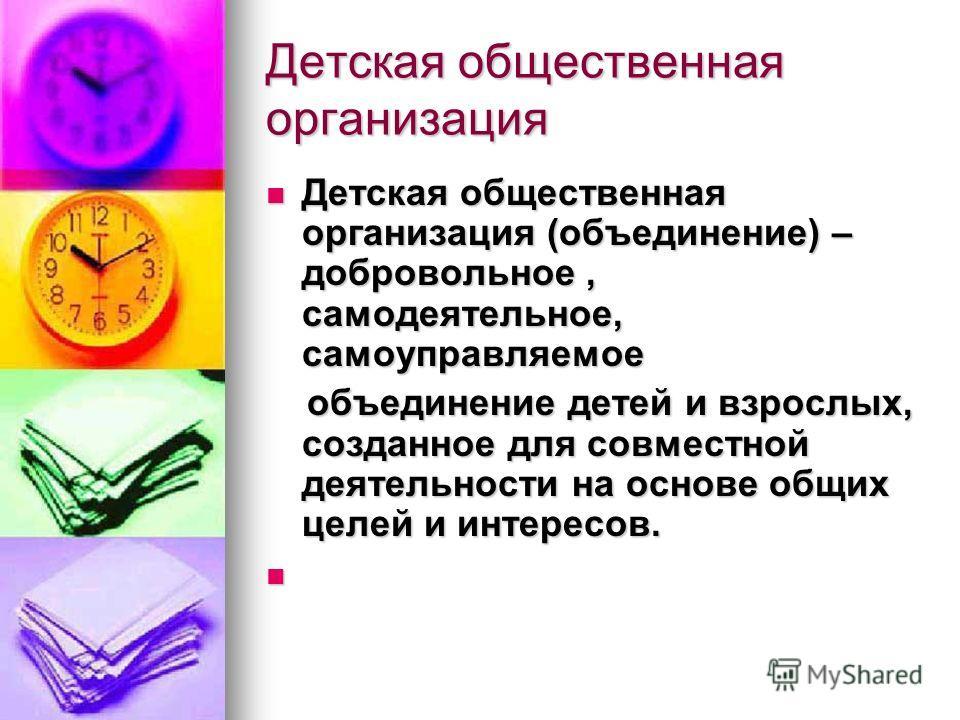Детская общественная организация Детская общественная организация (объединение) – добровольное, самодеятельное, самоуправляемое Детская общественная организация (объединение) – добровольное, самодеятельное, самоуправляемое объединение детей и взрослы