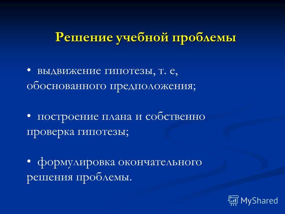 Решение учебной проблемы Решение учебной проблемы выдвижение гипотезы, т. е, обоснованного предположения; построение плана и собственно проверка гипотезы; формулировка окончательного решения проблемы.