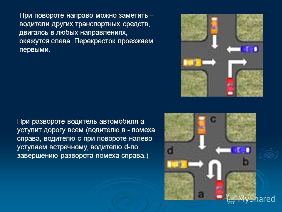 При повороте направо можно заметить – водители других транспортных средств, двигаясь в любых направлениях, окажутся слева. Перекресток проезжаем первыми. При развороте водитель автомобиля а уступит дорогу всем (водителю в - помеха справа, водителю с-
