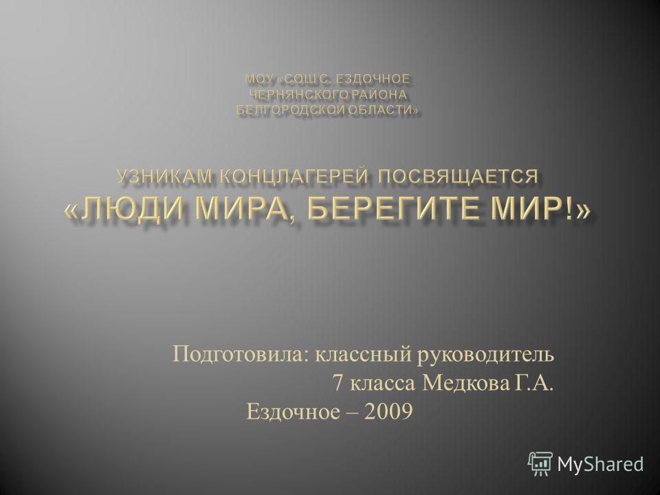Подготовила : классный руководитель 7 класса Медкова Г. А. Ездочное – 2009