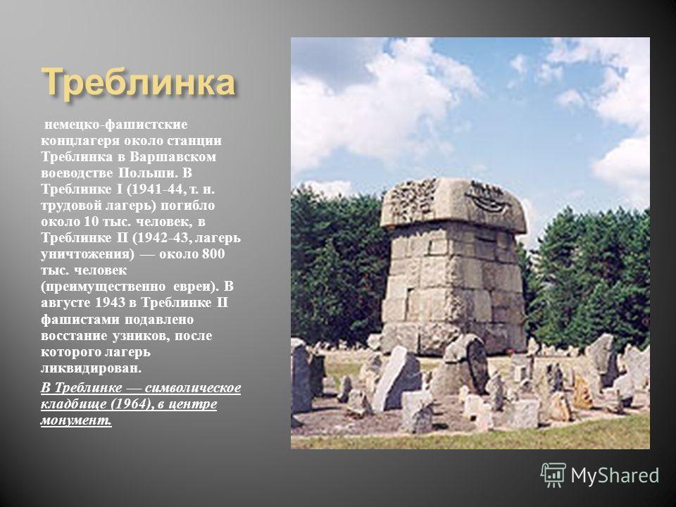 Треблинка немецко - фашистские концлагеря около станции Треблинка в Варшавском воеводстве Польши. В Треблинке I (1941-44, т. н. трудовой лагерь ) погибло около 10 тыс. человек, в Треблинке II (1942-43, лагерь уничтожения ) около 800 тыс. человек ( пр