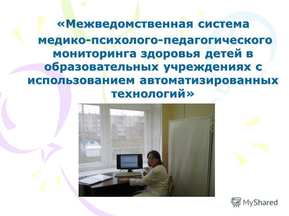 «Межведомственная система медико-психолого-педагогического мониторинга здоровья детей в образовательных учреждениях с использованием автоматизированных технологий» медико-психолого-педагогического мониторинга здоровья детей в образовательных учрежден