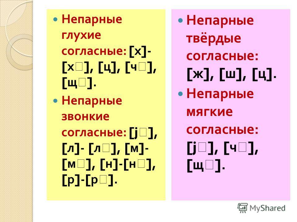 Непарные глухие согласные : [ х ]- [ х ], [ ц ], [ ч ], [ щ ]. Непарные звонкие согласные : [j ], [ л ]- [ л ], [ м ]- [ м ], [ н ]-[ н ], [ р ]-[ р ]. Непарные твёрдые согласные : [ ж ], [ ш ], [ ц ]. Непарные мягкие согласные : [j ], [ ч ], [ щ ].