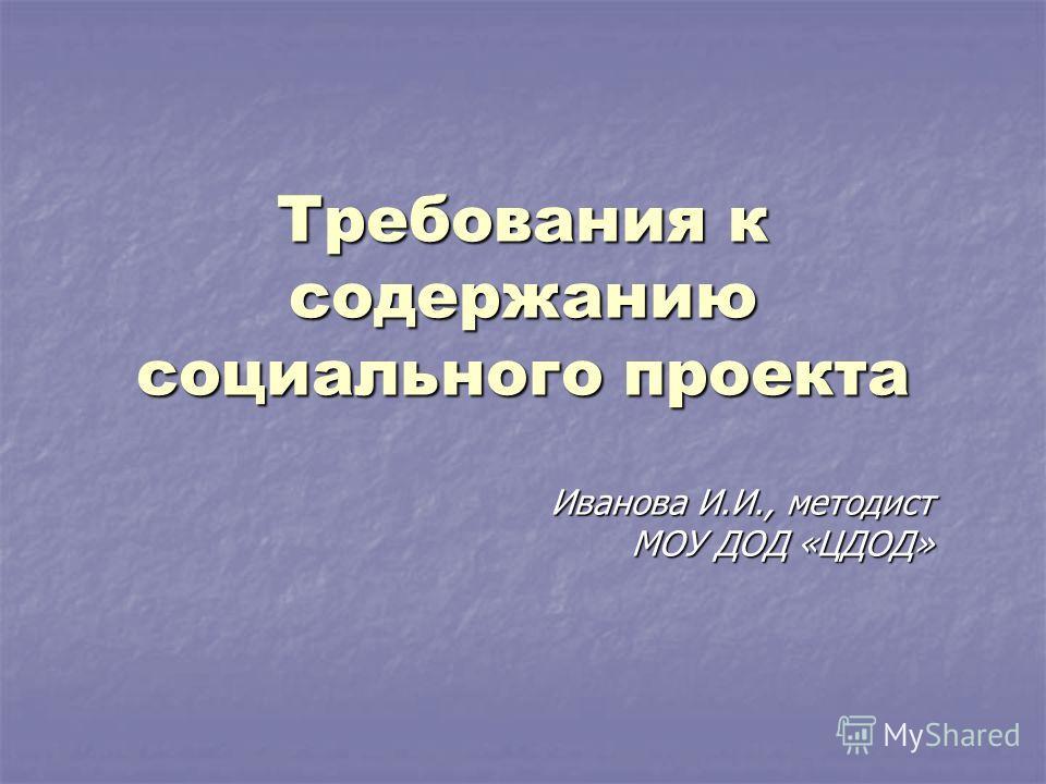 Требования к содержанию социального проекта Иванова И.И., методист МОУ ДОД «ЦДОД»