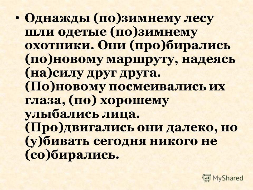Однажды (по)зимнему лесу шли одетые (по)зимнему охотники. Они (про)бирались (по)новому маршруту, надеясь (на)силу друг друга. (По)новому посмеивались их глаза, (по) хорошему улыбались лица. (Про)двигались они далеко, но (у)бивать сегодня никого не (с