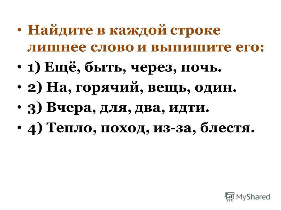 Найдите в каждой строке лишнее слово и выпишите его: 1) Ещё, быть, через, ночь. 2) На, горячий, вещь, один. 3) Вчера, для, два, идти. 4) Тепло, поход, из-за, блестя.
