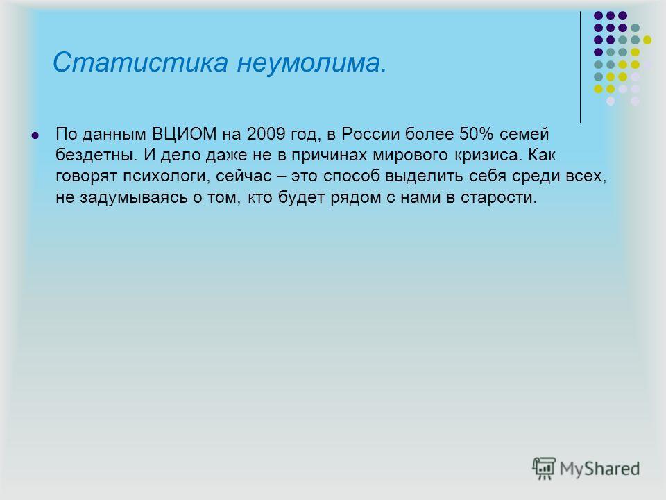 Статистика неумолима. По данным ВЦИОМ на 2009 год, в России более 50% семей бездетны. И дело даже не в причинах мирового кризиса. Как говорят психологи, сейчас – это способ выделить себя среди всех, не задумываясь о том, кто будет рядом с нами в стар