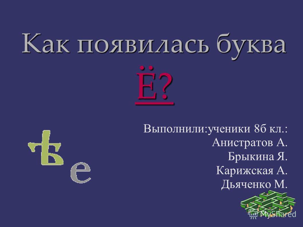 Как появилась буква Ё? Выполнили:ученики 8б кл.: Анистратов А. Брыкина Я. Карижская А. Дьяченко М.