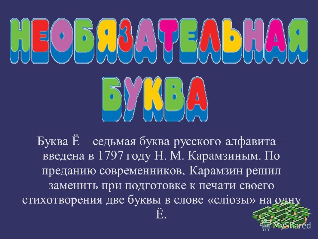 Буква Ё – седьмая буква русского алфавита – введена в 1797 году Н. М. Карамзиным. По преданию современников, Карамзин решил заменить при подготовке к печати своего стихотворения две буквы в слове «слiозы» на одну Ё.