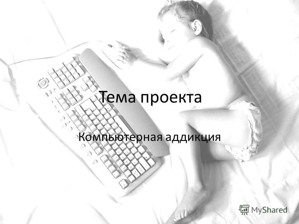 Тема проекта Компьютерная аддикция