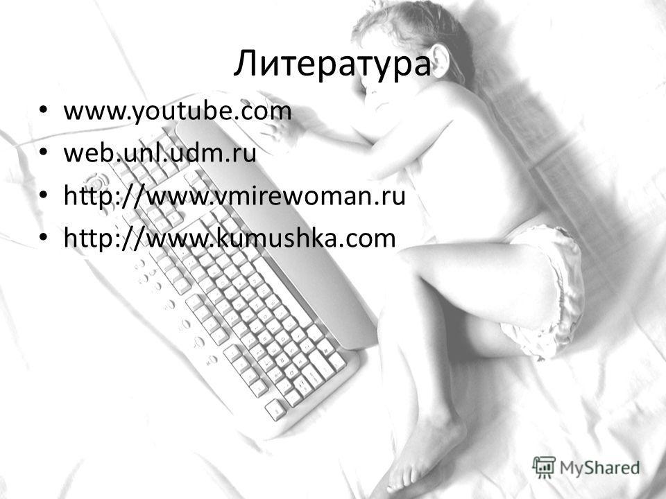 Литература www.youtube.com web.unl.udm.ru http://www.vmirewoman.ru http://www.kumushka.com