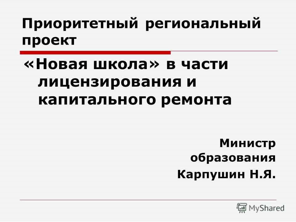 Приоритетный региональный проект «Новая школа» в части лицензирования и капитального ремонта Министр образования Карпушин Н.Я.