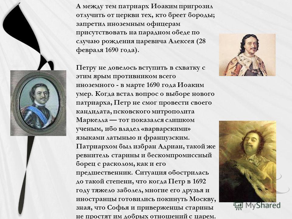 А между тем патриарх Иоаким пригрозил отлучить от церкви тех, кто бреет бороды; запретил иноземным офицерам присутствовать на парадном обеде по случаю рождения царевича Алексея (28 февраля 1690 года). Петру не довелось вступить в схватку с этим ярым