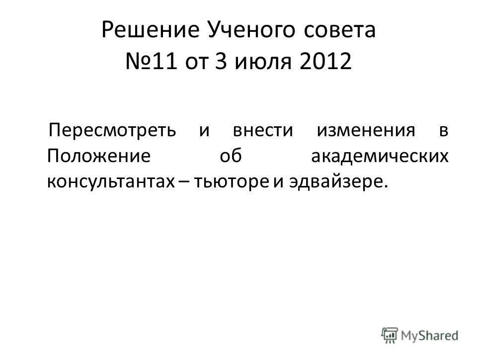 Решение Ученого совета 11 от 3 июля 2012 Пересмотреть и внести изменения в Положение об академических консультантах – тьюторе и эдвайзере.