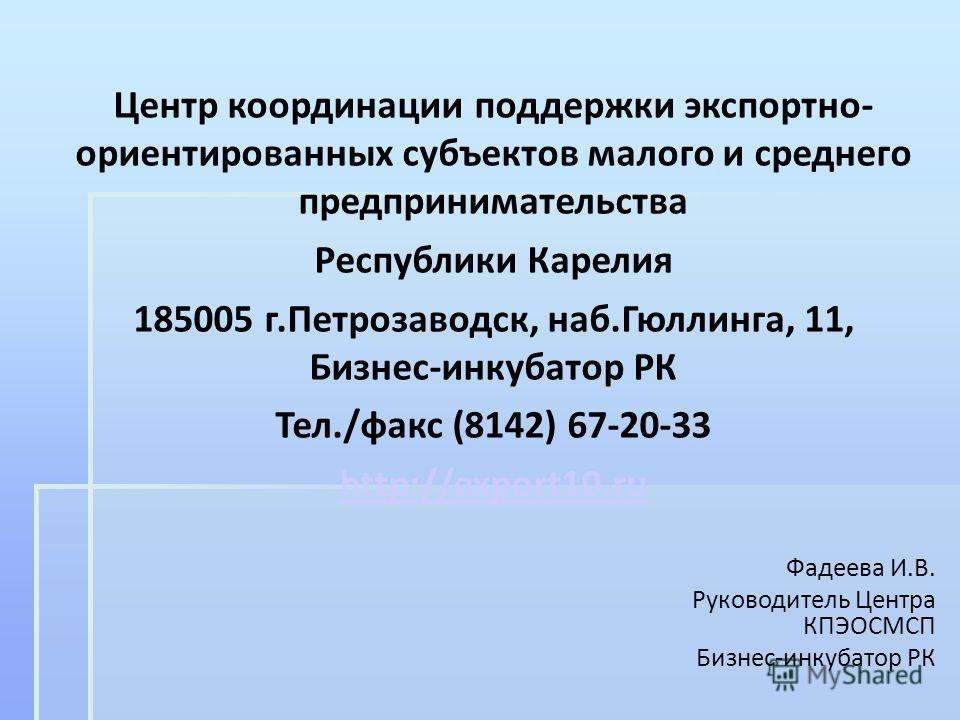 Центр координации поддержки экспортно- ориентированных субъектов малого и среднего предпринимательства Республики Карелия 185005 г.Петрозаводск, наб.Гюллинга, 11, Бизнес-инкубатор РК Тел./факс (8142) 67-20-33 http://export10.ru Фадеева И.В. Руководит