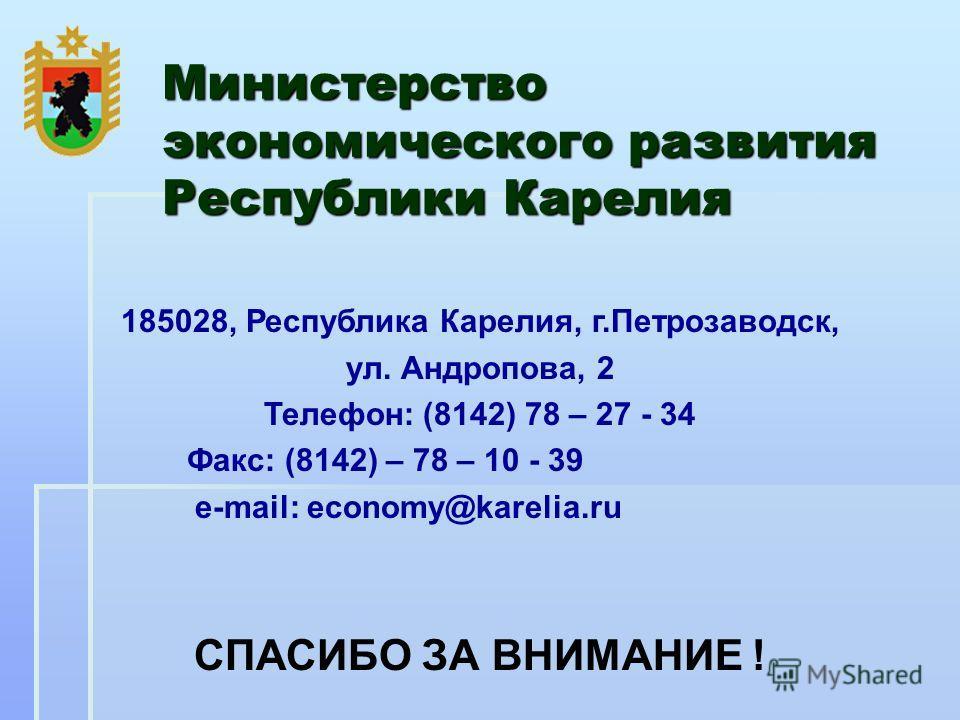 Министерство экономического развития Республики Карелия 185028, Республика Карелия, г.Петрозаводск, ул. Андропова, 2 Телефон: (8142) 78 – 27 - 34 Факс: (8142) – 78 – 10 - 39 e-mail: economy@karelia.ru СПАСИБО ЗА ВНИМАНИЕ !