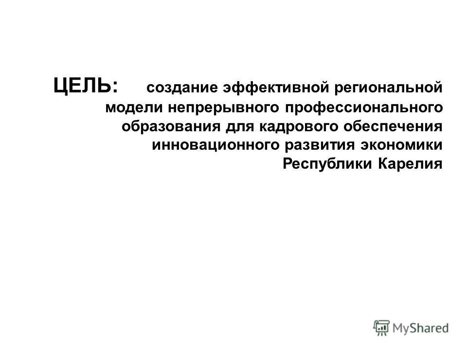 ЦЕЛЬ: создание эффективной региональной модели непрерывного профессионального образования для кадрового обеспечения инновационного развития экономики Республики Карелия