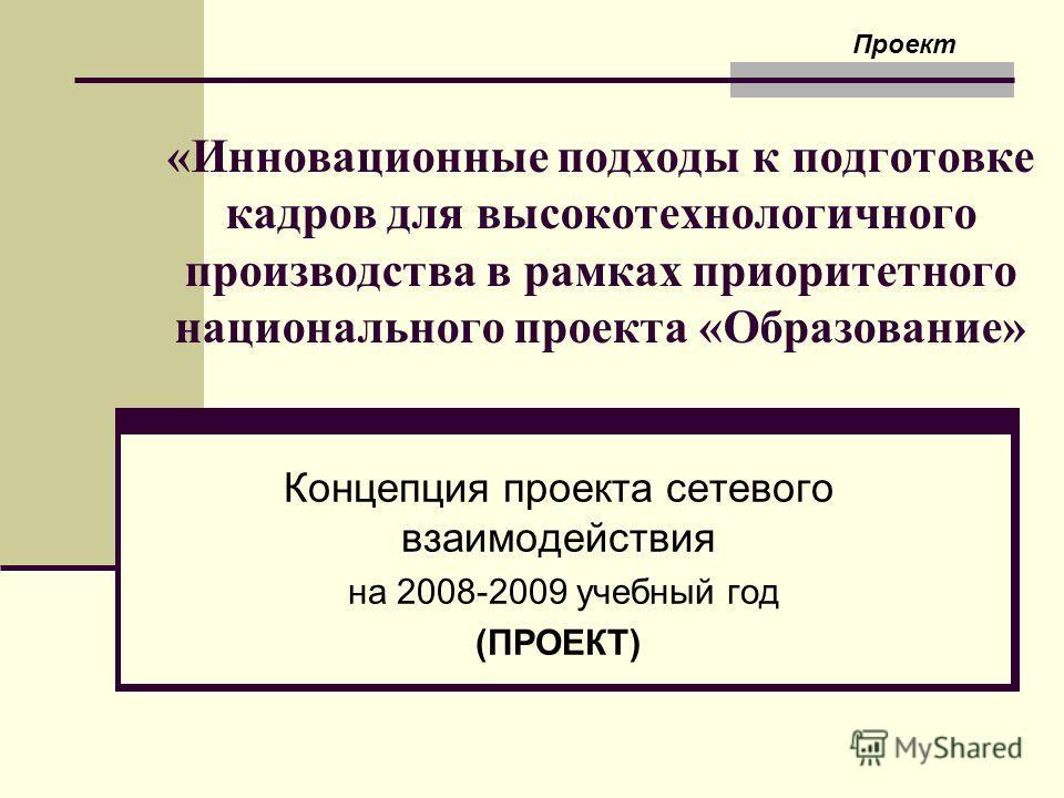 «Инновационные подходы к подготовке кадров для высокотехнологичного производства в рамках приоритетного национального проекта «Образование» Концепция проекта сетевого взаимодействия на 2008-2009 учебный год (ПРОЕКТ) Проект