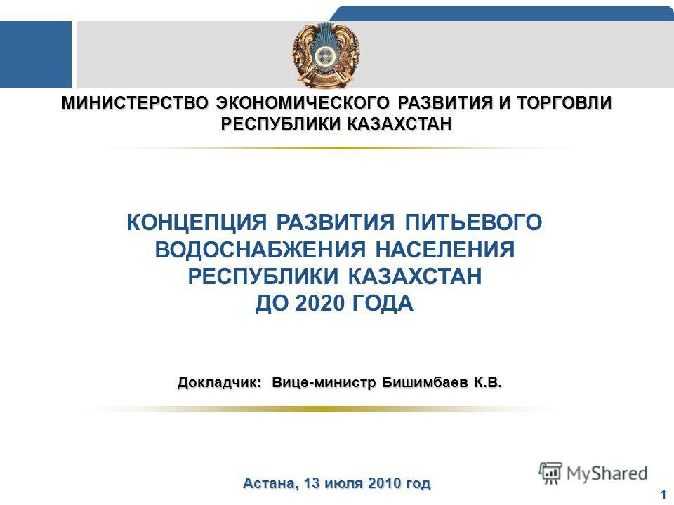 1 МИНИСТЕРСТВО ЭКОНОМИЧЕСКОГО РАЗВИТИЯ И ТОРГОВЛИ РЕСПУБЛИКИ КАЗАХСТАН КОНЦЕПЦИЯ РАЗВИТИЯ ПИТЬЕВОГО ВОДОСНАБЖЕНИЯ НАСЕЛЕНИЯ РЕСПУБЛИКИ КАЗАХСТАН ДО 2020 ГОДА Астана, 13 июля 2010 год Докладчик: Вице-министр Бишимбаев К.В.