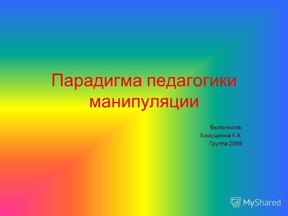 Парадигма педагогики манипуляции Выполнила: Химушкина К.А. Группа 2069