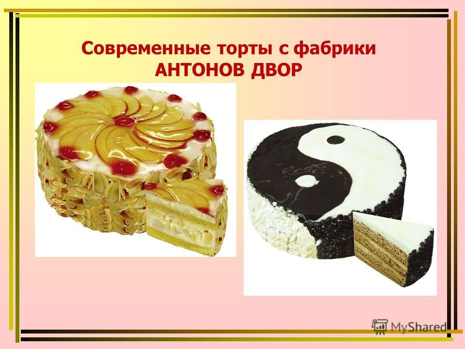 Современные торты с фабрики АНТОНОВ ДВОР