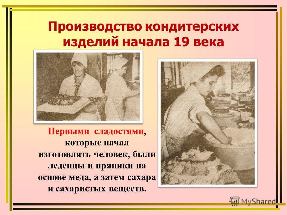 Первыми сладостями, которые начал изготовлять человек, были леденцы и пряники на основе меда, а затем сахара и сахаристых веществ. Производство кондитерских изделий начала 19 века