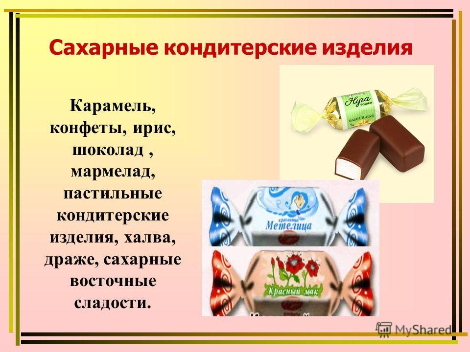 Карамель, конфеты, ирис, шоколад, мармелад, пастильные кондитерские изделия, халва, драже, сахарные восточные сладости. Сахарные кондитерские изделия