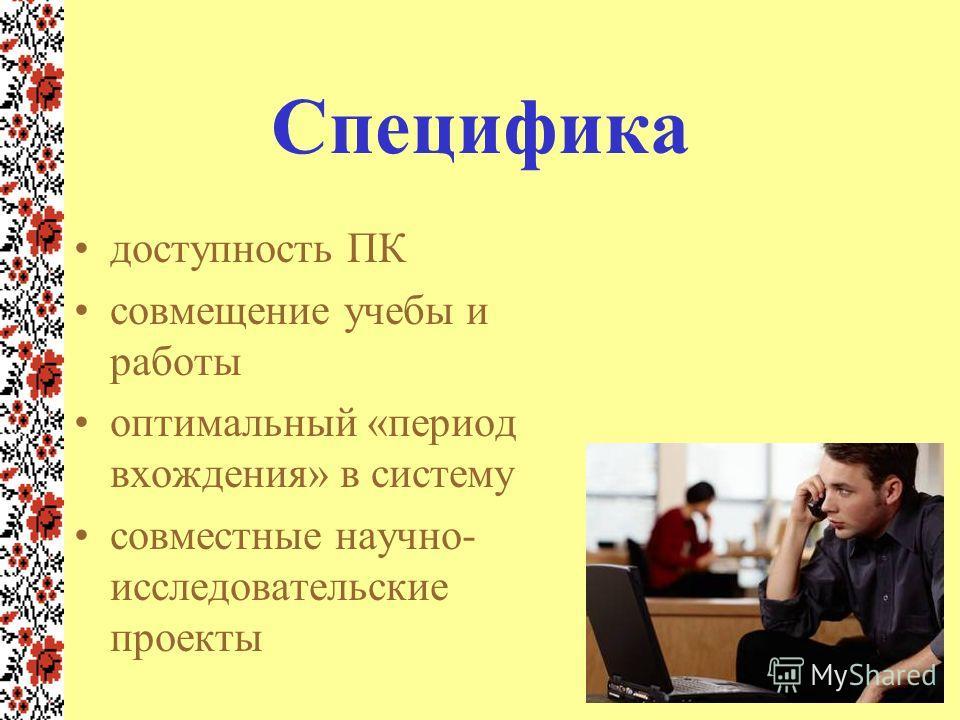 Специфика доступность ПК совмещение учебы и работы оптимальный «период вхождения» в систему совместные научно- исследовательские проекты