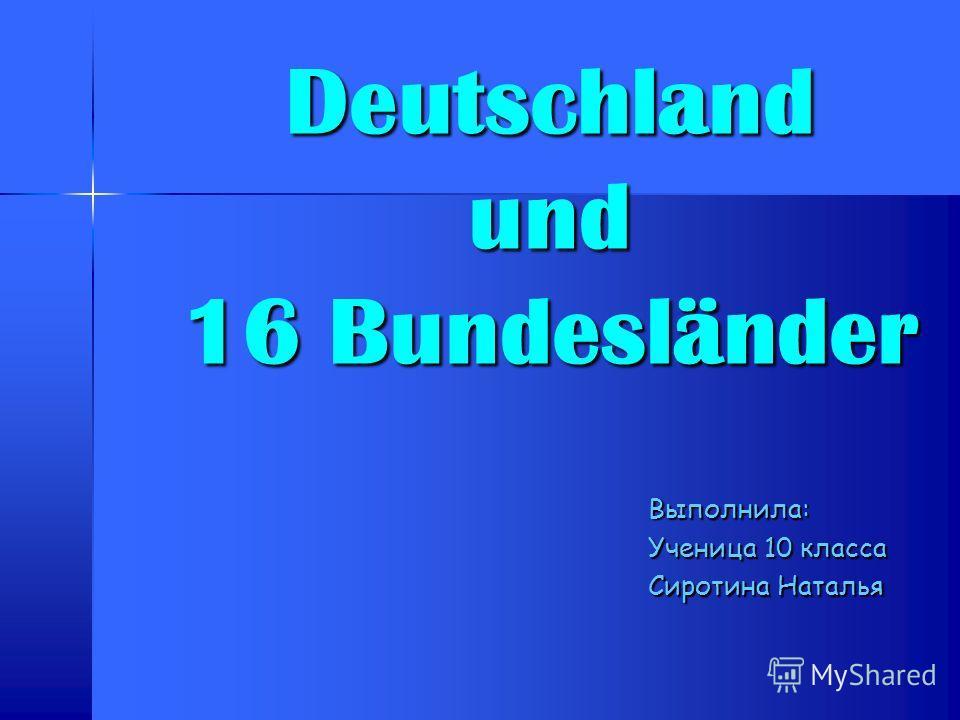 Deutschland und 16 Bundesländer Выполнила: Ученица 10 класса Сиротина Наталья
