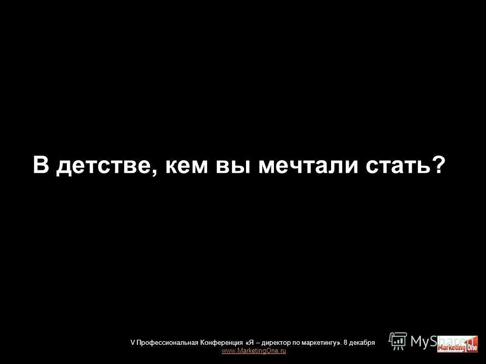 В детстве, кем вы мечтали стать? V Профессиональная Конференция «Я – директор по маркетингу». 8 декабря www.MarketingOne.ru