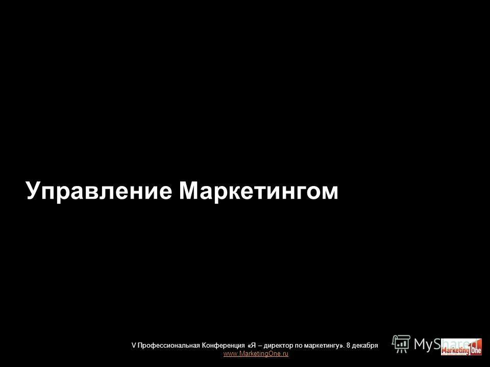 Управление Маркетингом 28 V Профессиональная Конференция «Я – директор по маркетингу». 8 декабря www.MarketingOne.ru