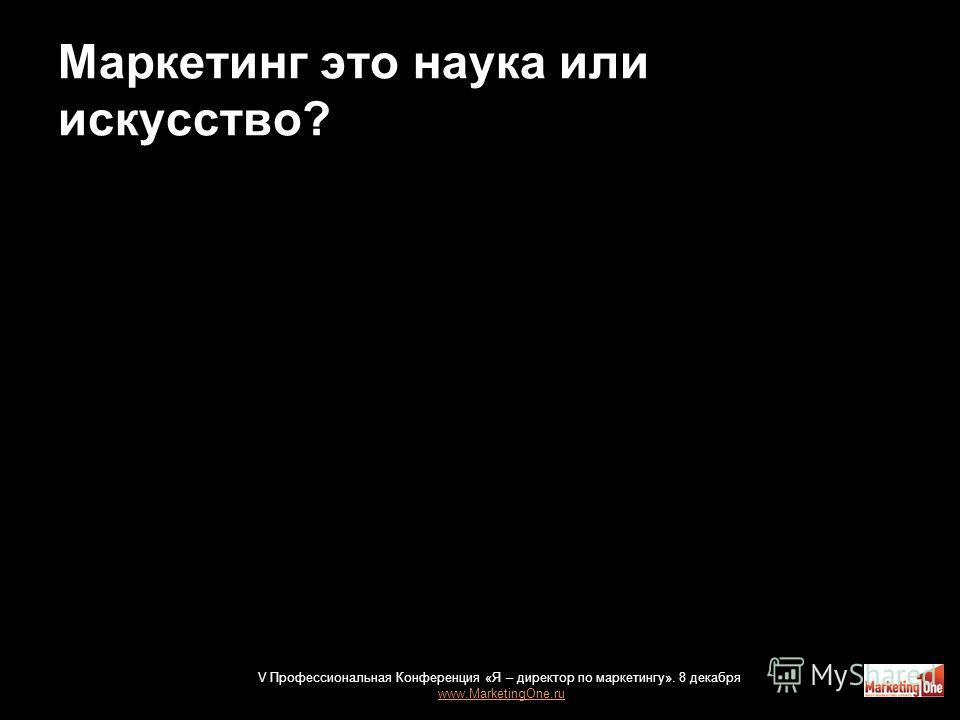 Маркетинг это наука или искусство? 33 V Профессиональная Конференция «Я – директор по маркетингу». 8 декабря www.MarketingOne.ru