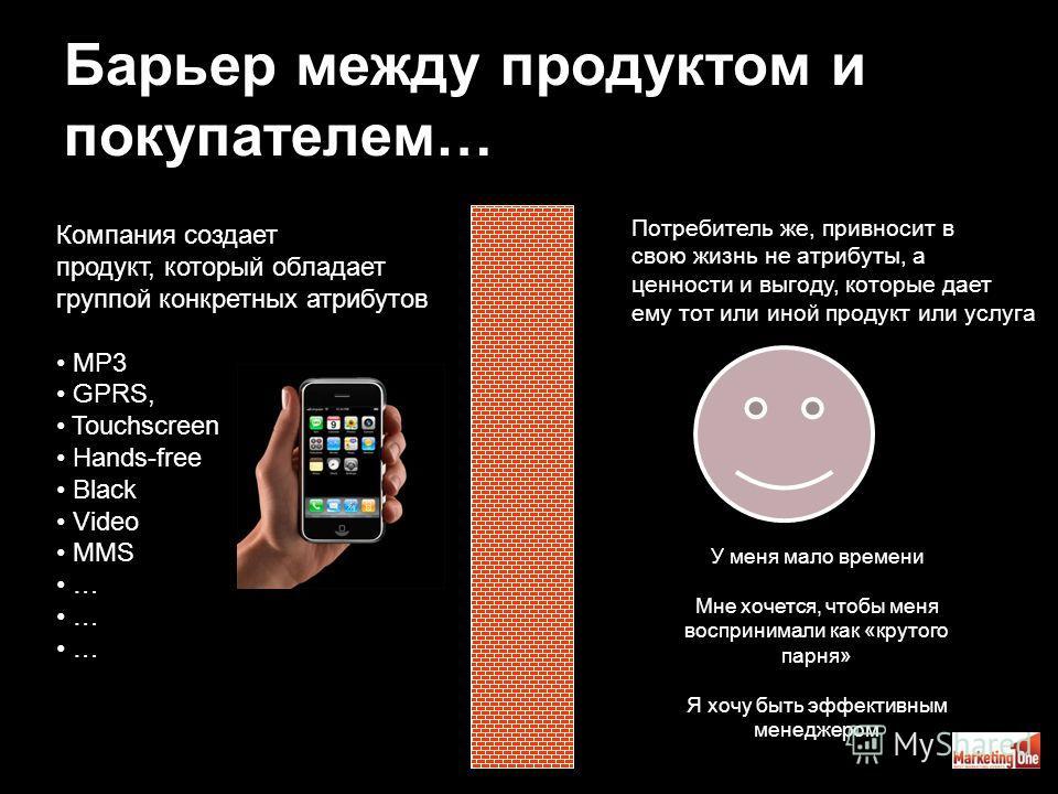 39 Барьер между продуктом и покупателем… Компания создает продукт, который обладает группой конкретных атрибутов MP3 GPRS, Touchscreen Hands-free Black Video MMS … Потребитель же, привносит в свою жизнь не атрибуты, а ценности и выгоду, которые дает