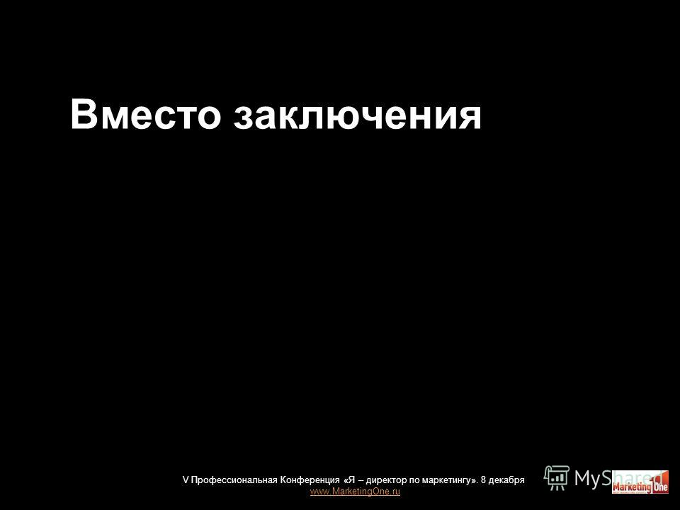 Вместо заключения 43 V Профессиональная Конференция «Я – директор по маркетингу». 8 декабря www.MarketingOne.ru