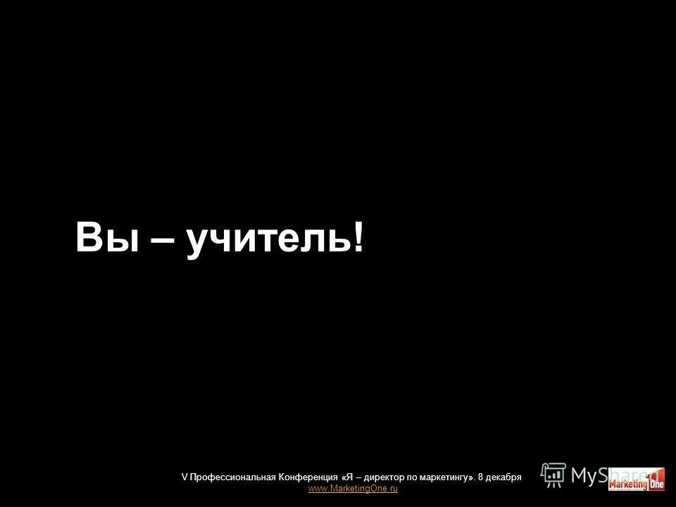 Вы – учитель! 45 V Профессиональная Конференция «Я – директор по маркетингу». 8 декабря www.MarketingOne.ru