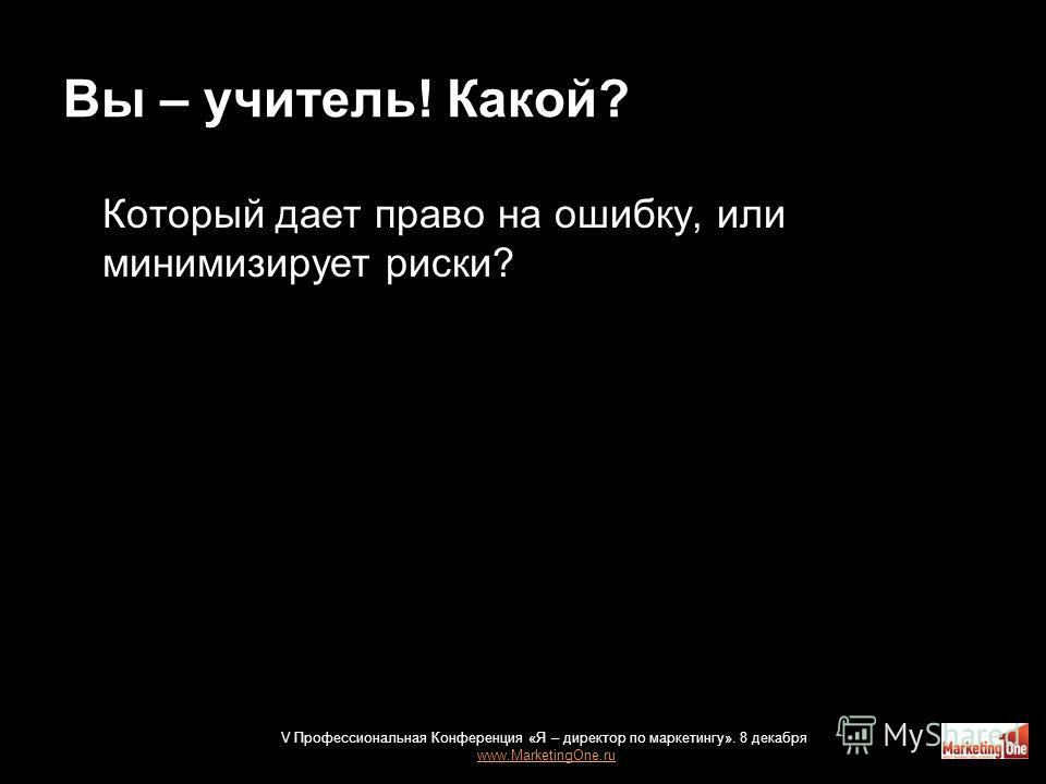 Вы – учитель! Какой? Который дает право на ошибку, или минимизирует риски? V Профессиональная Конференция «Я – директор по маркетингу». 8 декабря www.MarketingOne.ru