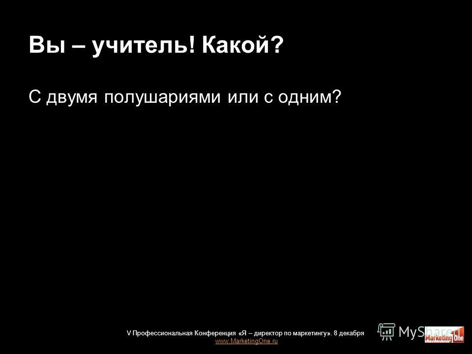 Вы – учитель! Какой? С двумя полушариями или с одним? V Профессиональная Конференция «Я – директор по маркетингу». 8 декабря www.MarketingOne.ru