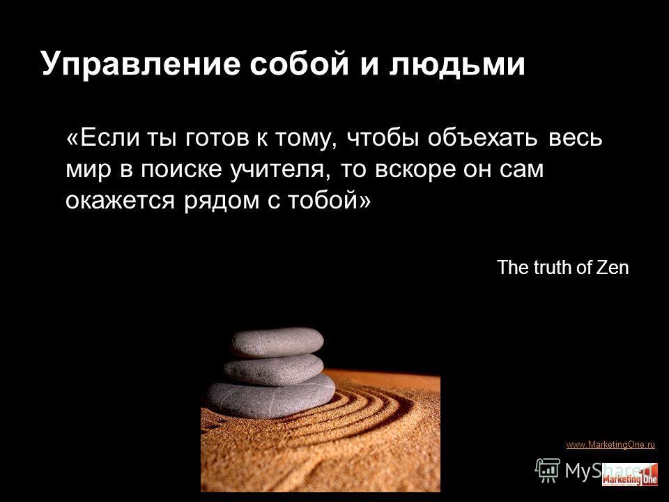 Управление собой и людьми «Если ты готов к тому, чтобы объехать весь мир в поиске учителя, то вскоре он сам окажется рядом с тобой» The truth of Zen www.MarketingOne.ru