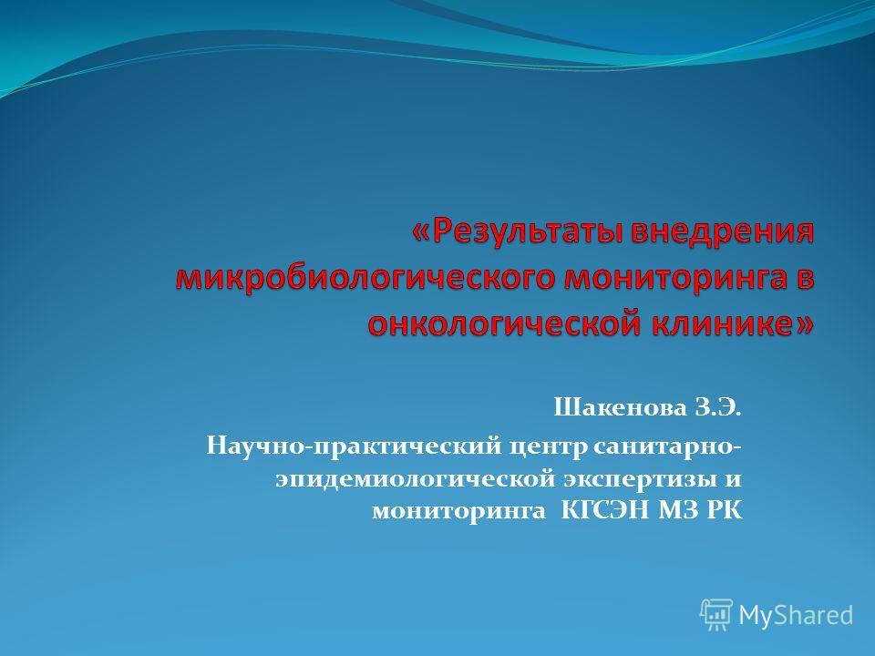 Шакенова З.Э. Научно-практический центр санитарно- эпидемиологической экспертизы и мониторинга КГСЭН МЗ РК