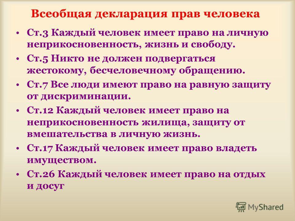 Всеобщая декларация прав человека Ст.3 Каждый человек имеет право на личную неприкосновенность, жизнь и свободу. Ст.5 Никто не должен подвергаться жестокому, бесчеловечному обращению. Ст.7 Все люди имеют право на равную защиту от дискриминации. Ст.12