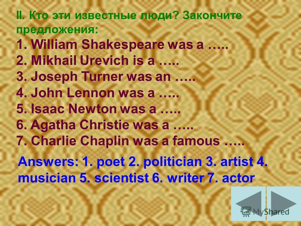 II. Кто эти известные люди? Закончите предложения: 1. William Shakespeare was a ….. 2. Mikhail Urevich is a ….. 3. Joseph Turner was an ….. 4. John Lennon was a ….. 5. Isaac Newton was a ….. 6. Agatha Christie was a ….. 7. Charlie Chaplin was a famou