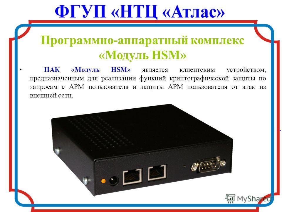Программно-аппаратный комплекс «Модуль HSM» ПАК «Модуль HSM» является клиентским устройством, предназначенным для реализации функций криптографической защиты по запросам с АРМ пользователя и защиты АРМ пользователя от атак из внешней сети.