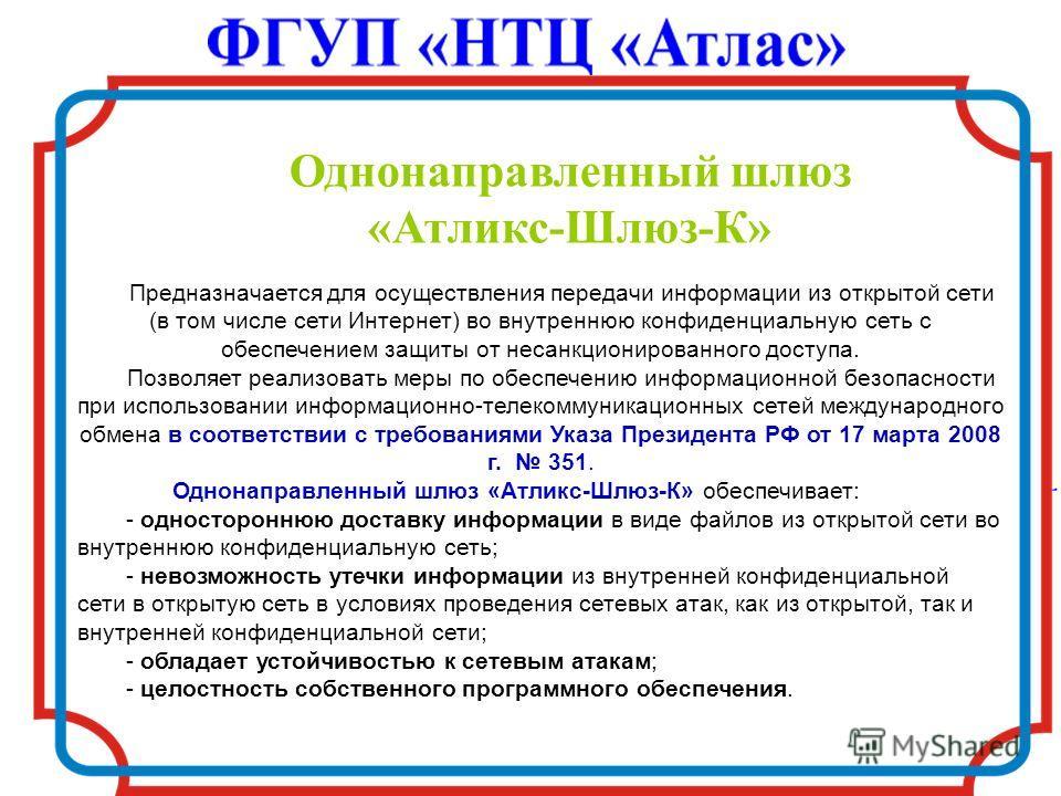Однонаправленный шлюз «Атликс-Шлюз-К» Предназначается для осуществления передачи информации из открытой сети (в том числе сети Интернет) во внутреннюю конфиденциальную сеть с обеспечением защиты от несанкционированного доступа. Позволяет реализовать