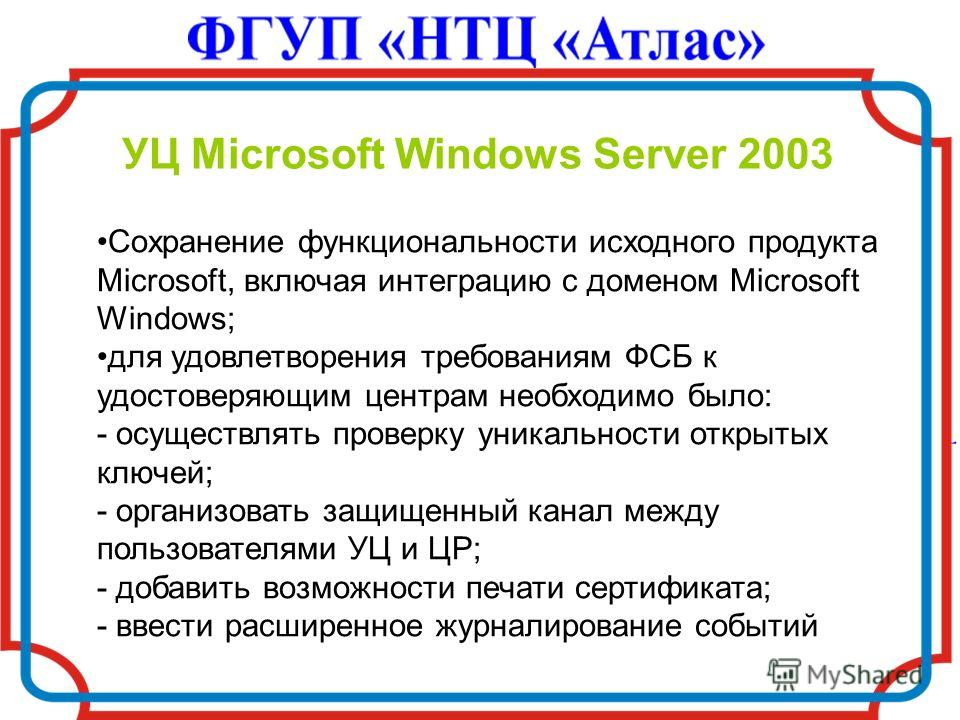 УЦ Microsoft Windows Server 2003 Сохранение функциональности исходного продукта Microsoft, включая интеграцию с доменом Microsoft Windows; для удовлетворения требованиям ФСБ к удостоверяющим центрам необходимо было: - осуществлять проверку уникальнос