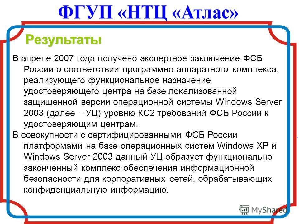 Результаты В апреле 2007 года получено экспертное заключение ФСБ России о соответствии программно-аппаратного комплекса, реализующего функциональное назначение удостоверяющего центра на базе локализованной защищенной версии операционной системы Windo