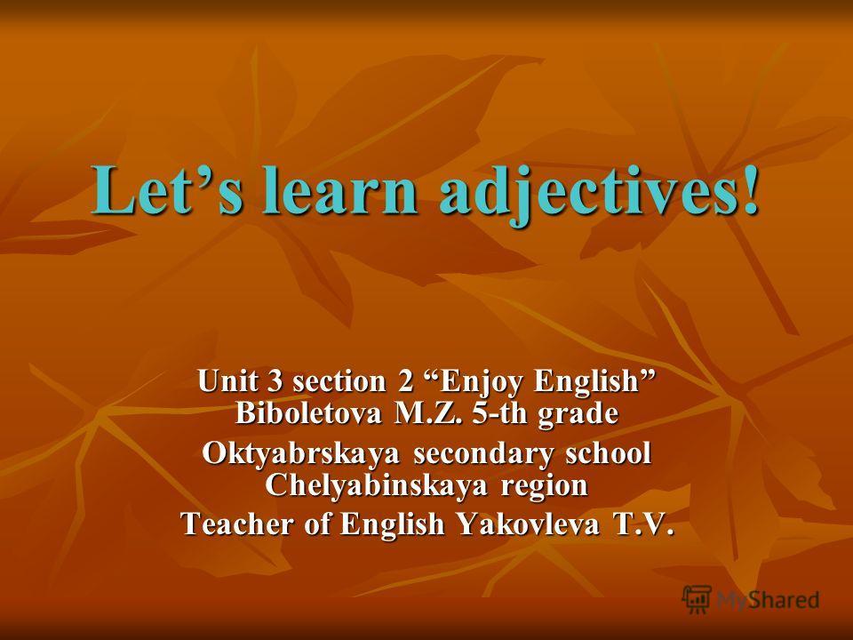 Lets learn adjectives! Unit 3 section 2 Enjoy English Biboletova M.Z. 5-th grade Oktyabrskaya secondary school Chelyabinskaya region Teacher of English Yakovleva T.V.
