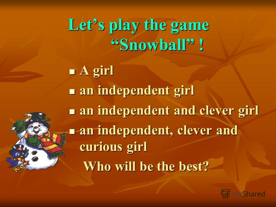 Lets play the game Snowball ! A girl A girl an independent girl an independent girl an independent and clever girl an independent and clever girl an independent, clever and curious girl an independent, clever and curious girl Who will be the best? Wh