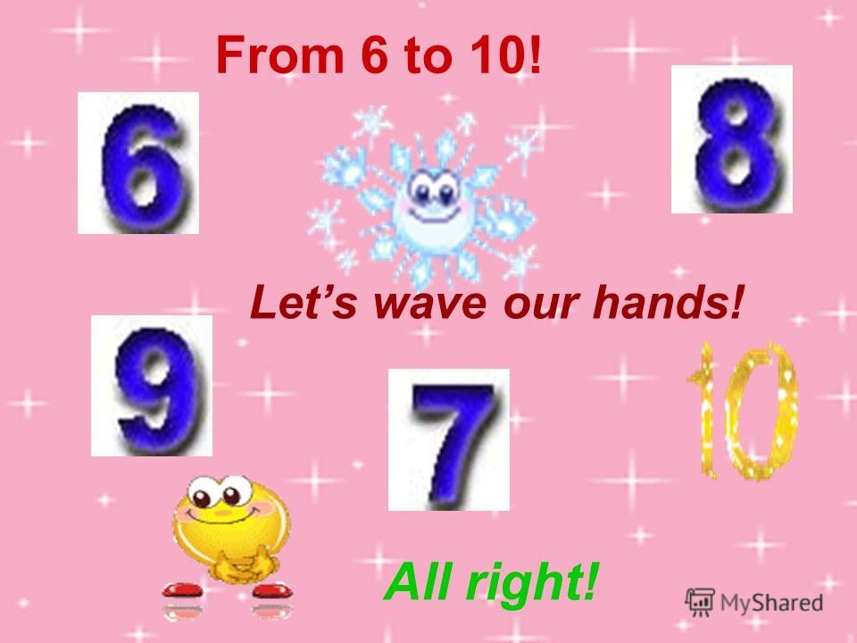 From 6 to 10! Lets wave our hands! All right!